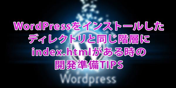WordPressをインストールした ディレクトリと同じ階層に index.htmlがある時の 開発準備TIPS